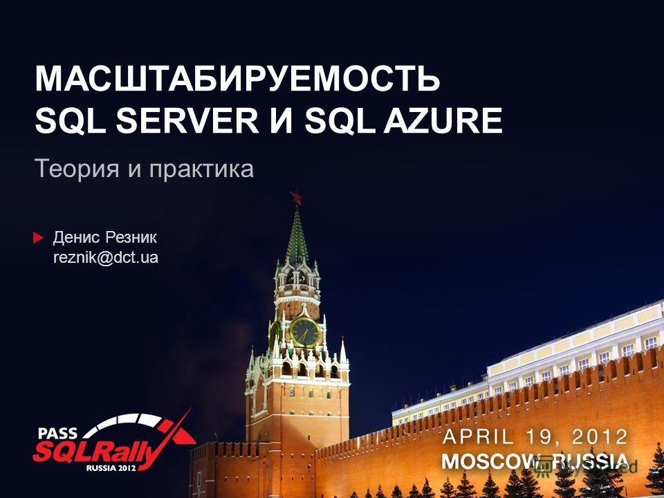 МАСШТАБИРУЕМОСТЬ SQL SERVER И SQL AZURE Теория и практика Денис Резник reznik@dct.ua