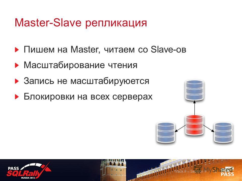 Master-Slave репликация Track # – Session #12 Пишем на Master, читаем со Slave-ов Масштабирование чтения Запись не масштабируюется Блокировки на всех серверах
