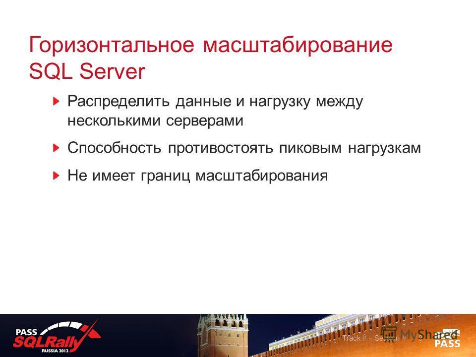 Горизонтальное масштабирование SQL Server Распределить данные и нагрузку между несколькими серверами Способность противостоять пиковым нагрузкам Не имеет границ масштабирования Track # – Session #9