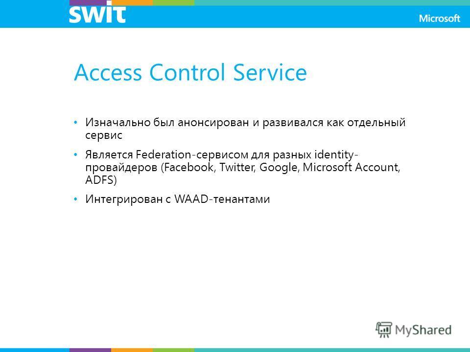 Access Control Service Изначально был анонсирован и развивался как отдельный сервис Является Federation-сервисом для разных identity- провайдеров (Facebook, Twitter, Google, Microsoft Account, ADFS) Интегрирован с WAAD-тенантами