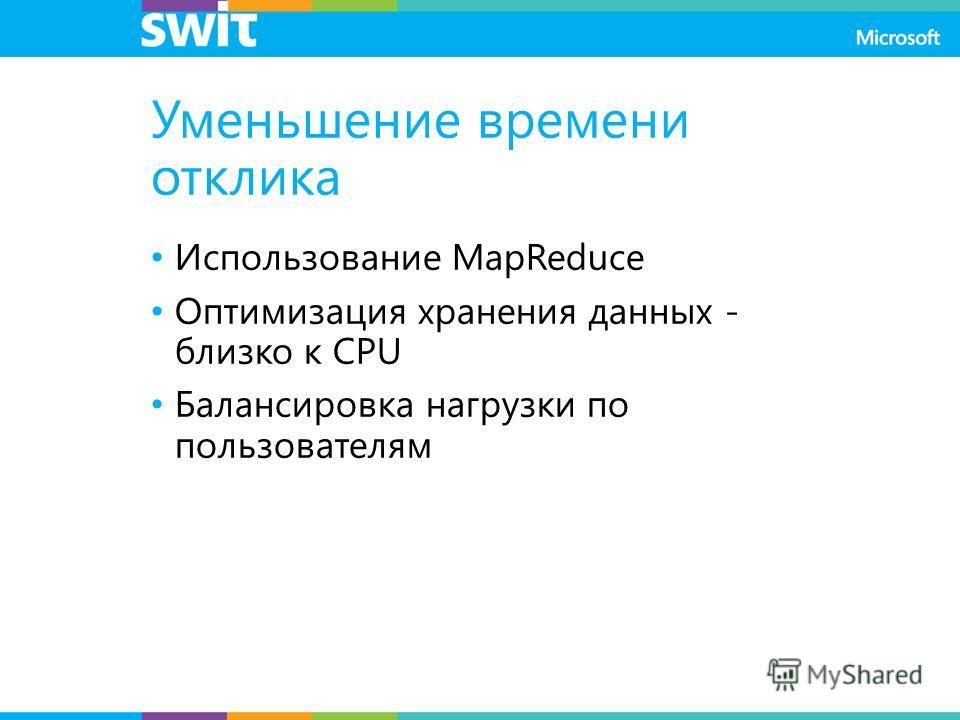 Уменьшение времени отклика Использование MapReduce Оптимизация хранения данных - близко к CPU Балансировка нагрузки по пользователям