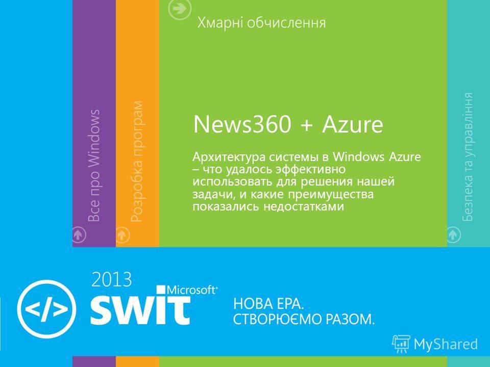 News360 + Azure Архитектура системы в Windows Azure – что удалось эффективно использовать для решения нашей задачи, и какие преимущества показались недостатками