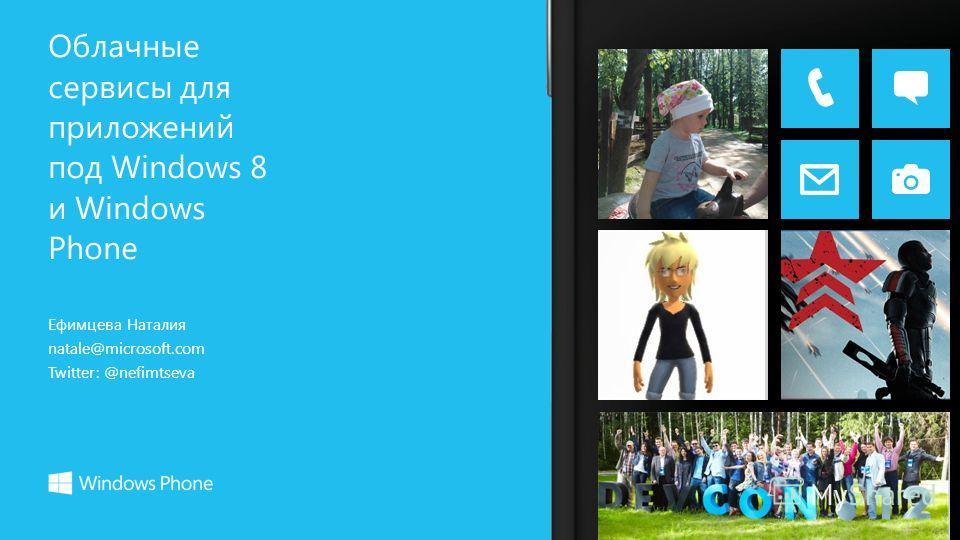 Ефимцева Наталия natale@microsoft.com Twitter: @nefimtseva Облачные сервисы для приложений под Windows 8 и Windows Phone