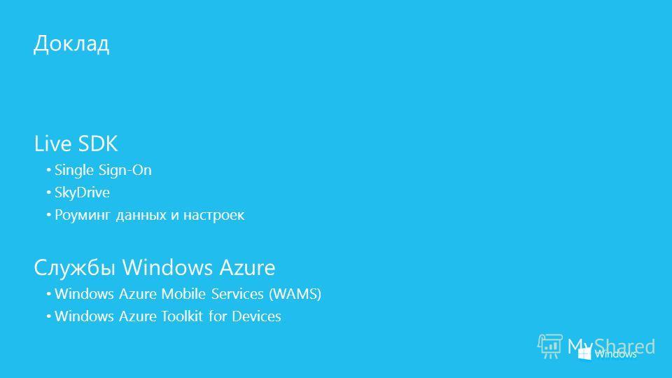 Доклад Live SDK Single Sign-On SkyDrive Роуминг данных и настроек Службы Windows Azure Windows Azure Mobile Services (WAMS) Windows Azure Toolkit for Devices