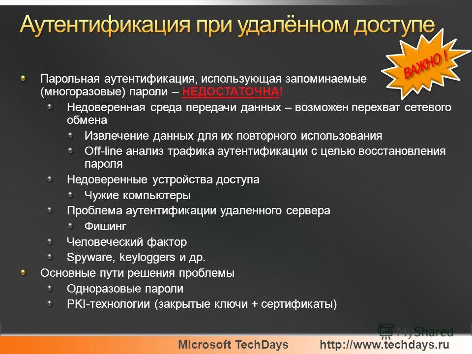 Microsoft TechDayshttp://www.techdays.ru Парольная аутентификация, использующая запоминаемые (многоразовые) пароли – НЕДОСТАТОЧНА! Недоверенная среда передачи данных – возможен перехват сетевого обмена Извлечение данных для их повторного использовани