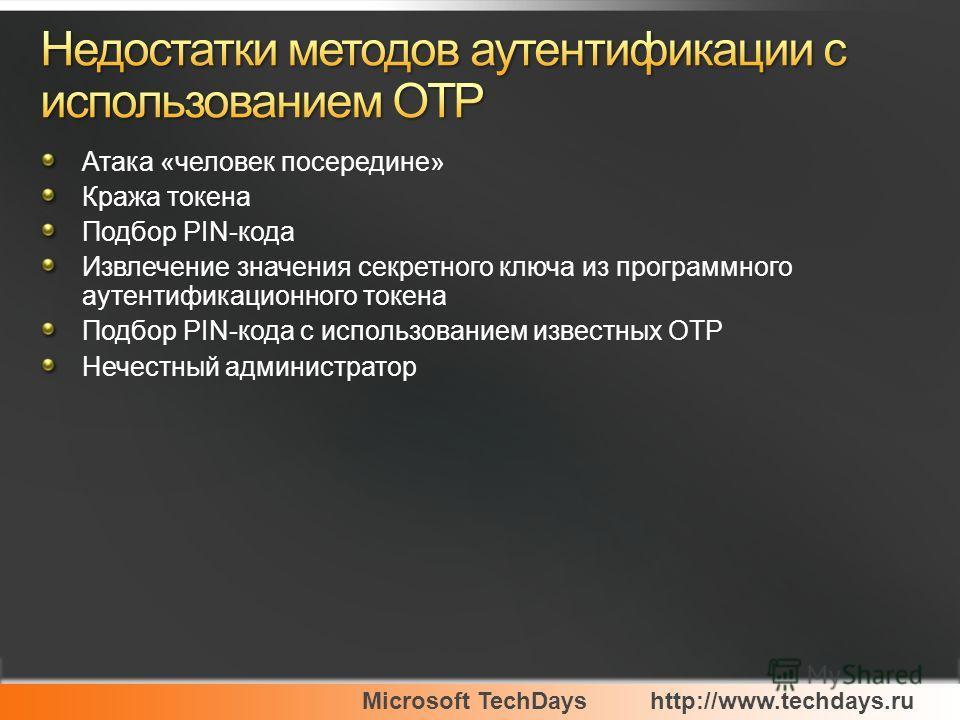 Microsoft TechDayshttp://www.techdays.ru Атака «человек посередине» Кража токена Подбор PIN-кода Извлечение значения секретного ключа из программного аутентификационного токена Подбор PIN-кода с использованием известных OTP Нечестный администратор