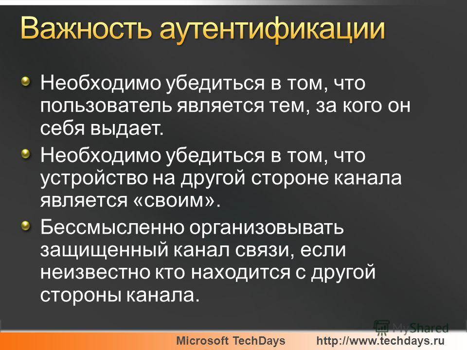 Microsoft TechDayshttp://www.techdays.ru Необходимо убедиться в том, что пользователь является тем, за кого он себя выдает. Необходимо убедиться в том, что устройство на другой стороне канала является «своим». Бессмысленно организовывать защищенный к