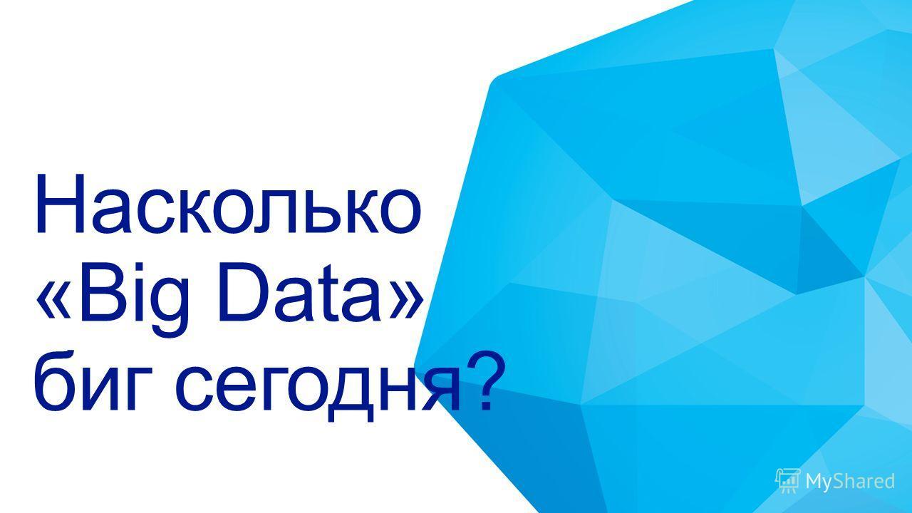Насколько «Big Data» биг сегодня?
