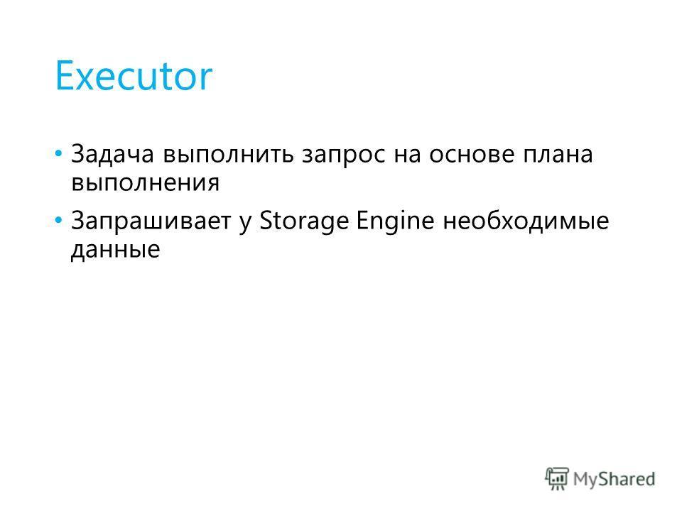 Executor Задача выполнить запрос на основе плана выполнения Запрашивает у Storage Engine необходимые данные