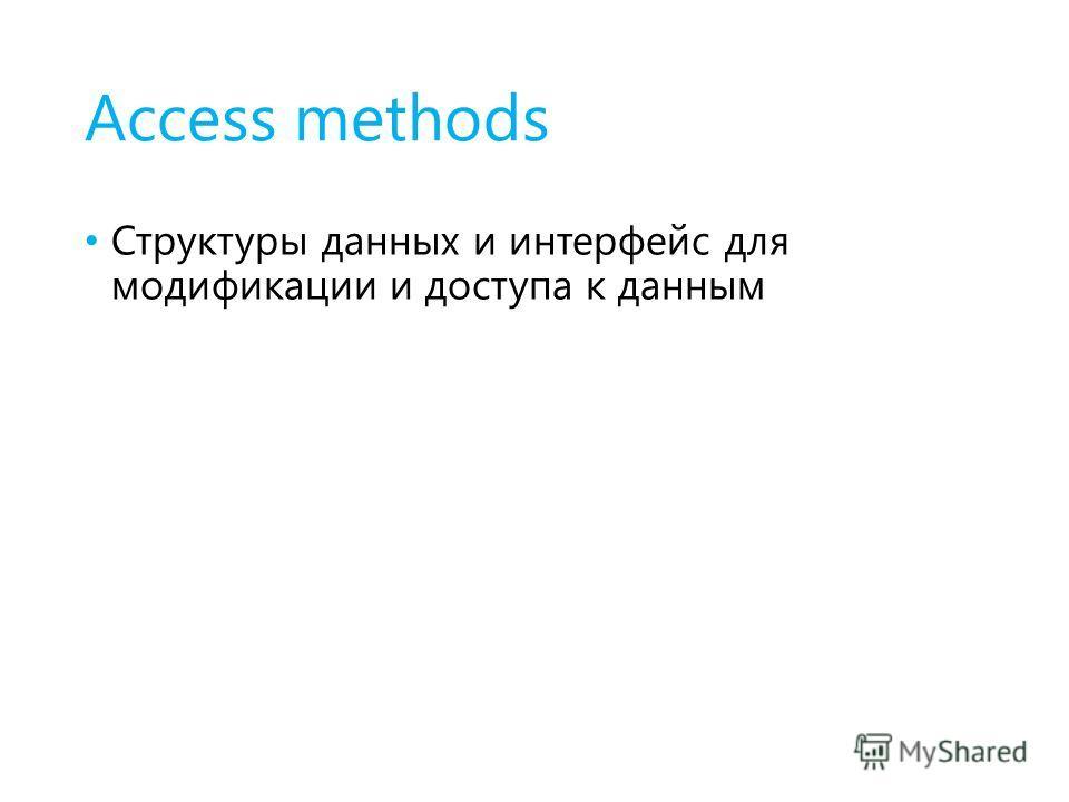 Access methods Структуры данных и интерфейс для модификации и доступа к данным