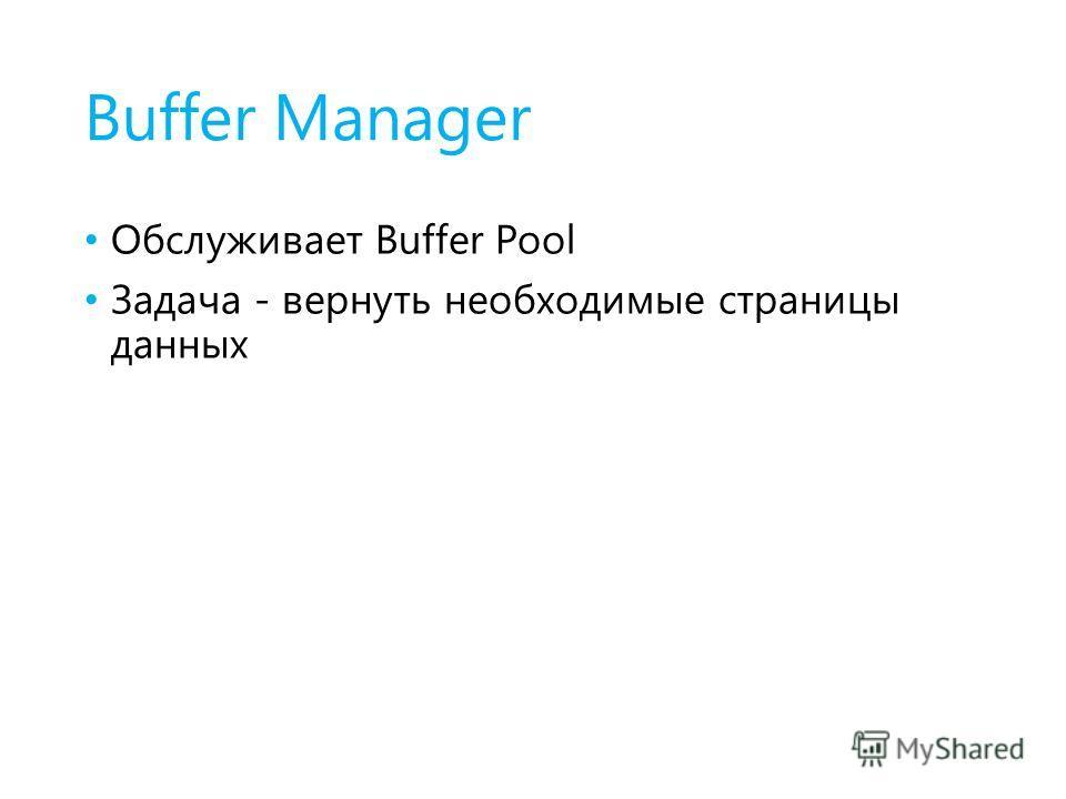 Buffer Manager Обслуживает Buffer Pool Задача - вернуть необходимые страницы данных