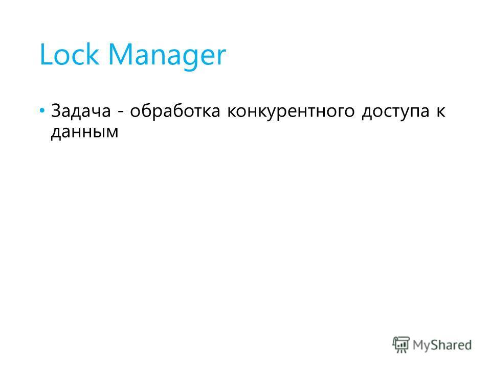 Lock Manager Задача - обработка конкурентного доступа к данным