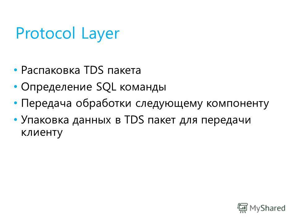 Protocol Layer Распаковка TDS пакета Определение SQL команды Передача обработки следующему компоненту Упаковка данных в TDS пакет для передачи клиенту