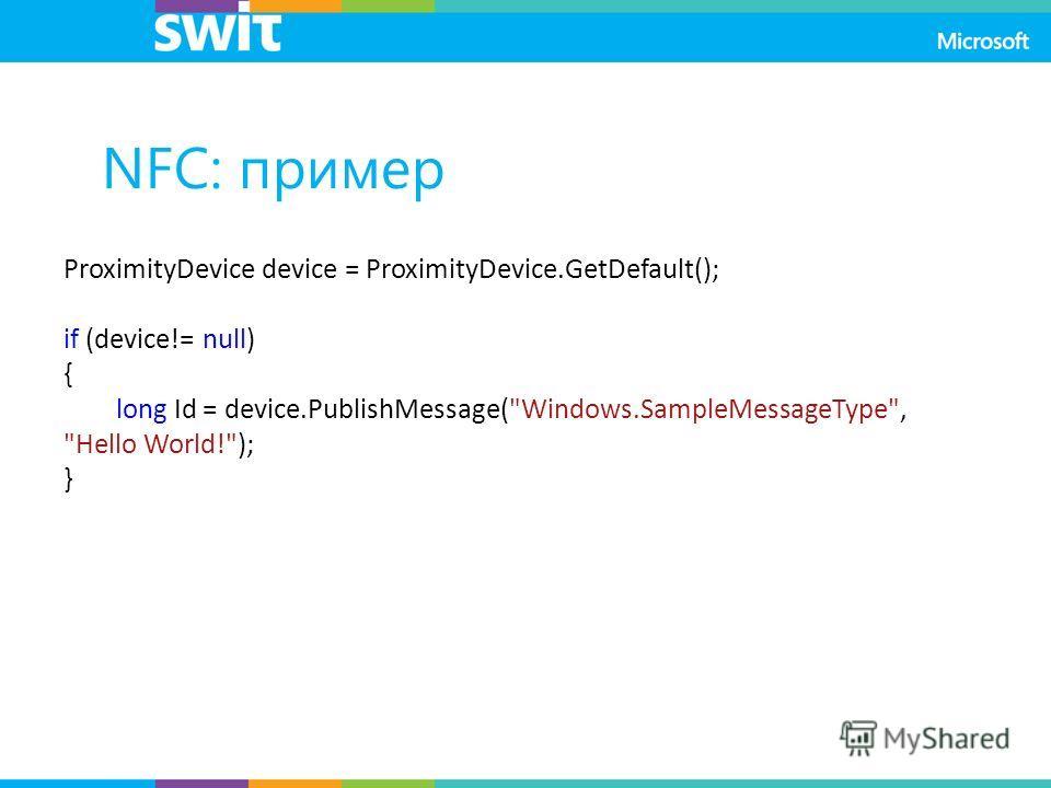 NFC: пример ProximityDevice device = ProximityDevice.GetDefault(); if (device!= null) { long Id = device.PublishMessage(Windows.SampleMessageType, Hello World!); }