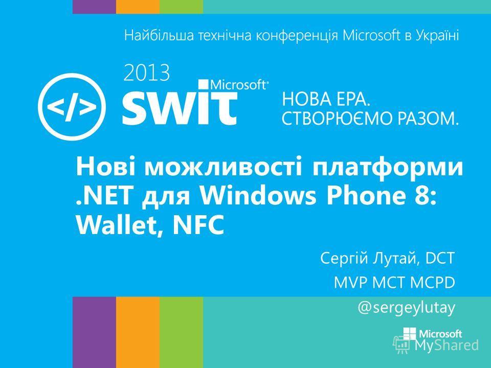Нові можливості платформи.NET для Windows Phone 8: Wallet, NFC Сергій Лутай, DCT MVP MCT MCPD @sergeylutay