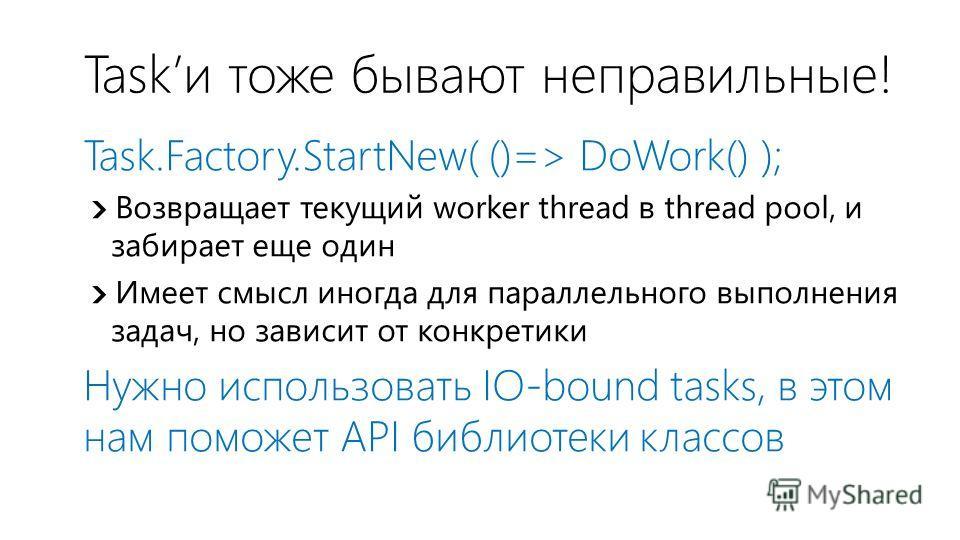 Taskи тоже бывают неправильные! Task.Factory.StartNew( ()=> DoWork() ); Возвращает текущий worker thread в thread pool, и забирает еще один Имеет смысл иногда для параллельного выполнения задач, но зависит от конкретики Нужно использовать IO-bound ta