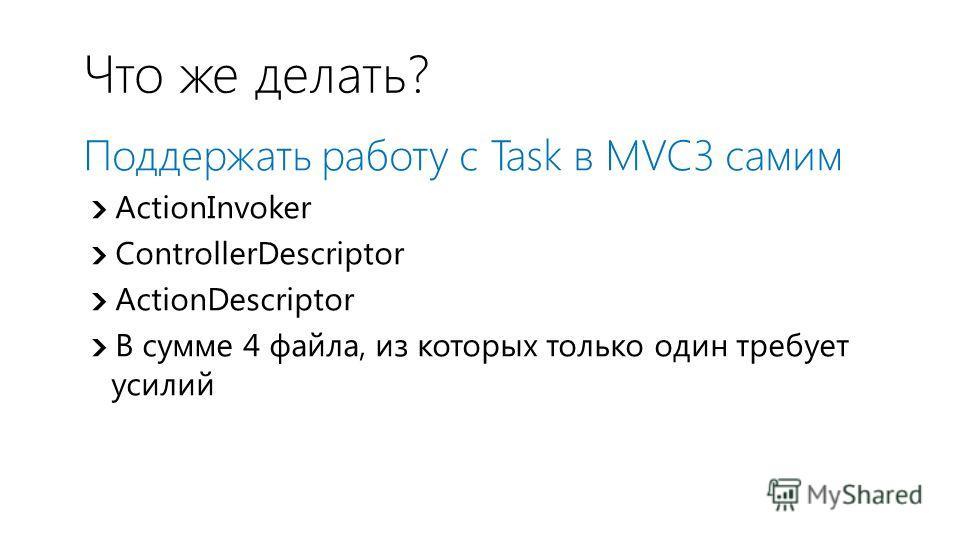 Что же делать? Поддержать работу с Task в MVC3 самим ActionInvoker ControllerDescriptor ActionDescriptor В сумме 4 файла, из которых только один требует усилий