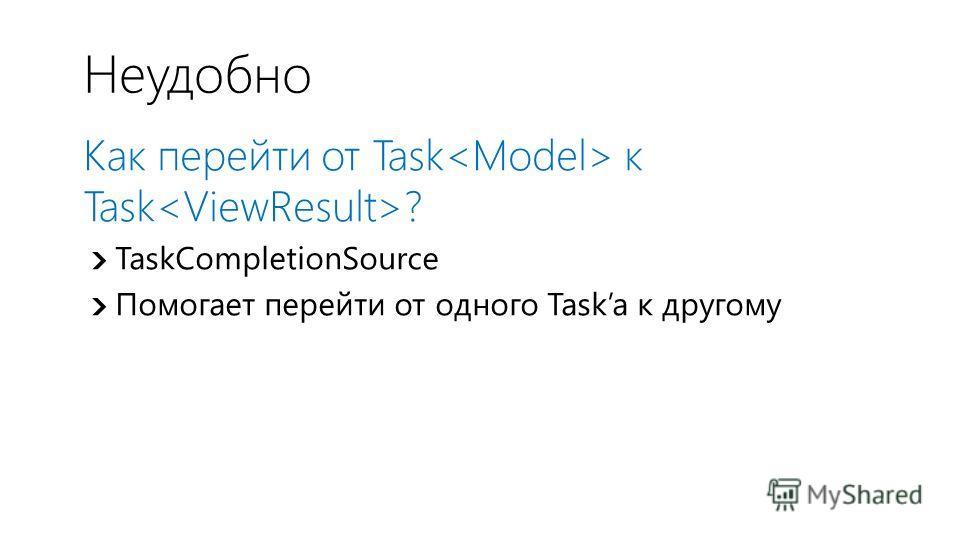 Неудобно Как перейти от Task к Task ? TaskCompletionSource Помогает перейти от одного Taskа к другому