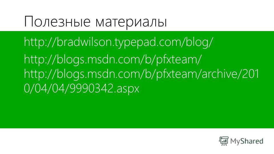 Полезные материалы http://bradwilson.typepad.com/blog/ http://blogs.msdn.com/b/pfxteam/ http://blogs.msdn.com/b/pfxteam/archive/201 0/04/04/9990342.aspx