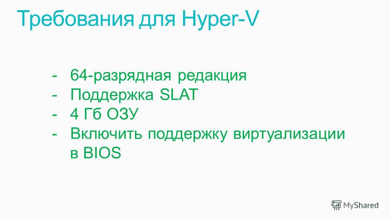 -64-разрядная редакция -Поддержка SLAT -4 Гб ОЗУ -Включить поддержку виртуализации в BIOS