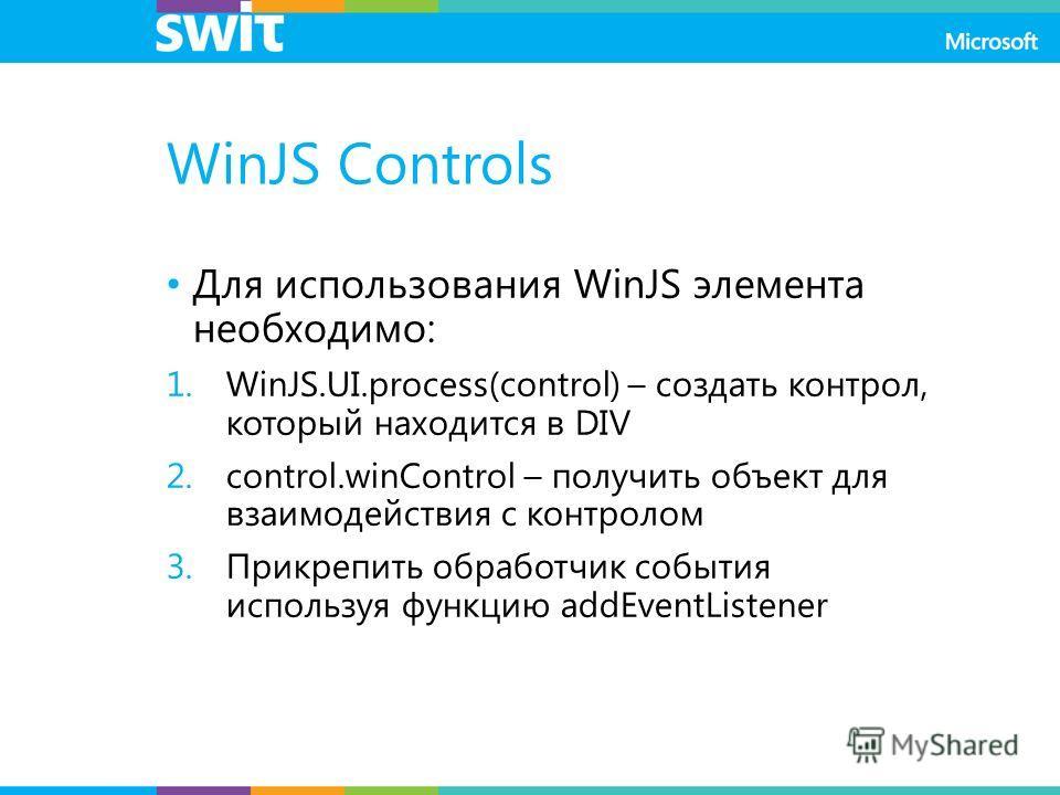 WinJS Controls Для использования WinJS элемента необходимо: 1.WinJS.UI.process(control) – создать контрол, который находится в DIV 2.control.winControl – получить объект для взаимодействия с контролом 3.Прикрепить обработчик события используя функцию