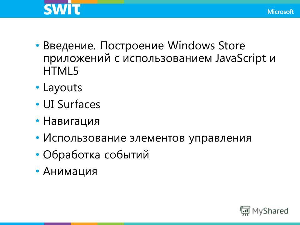Введение. Построение Windows Store приложений с использованием JavaScript и HTML5 Layouts UI Surfaces Навигация Использование элементов управления Обработка событий Анимация
