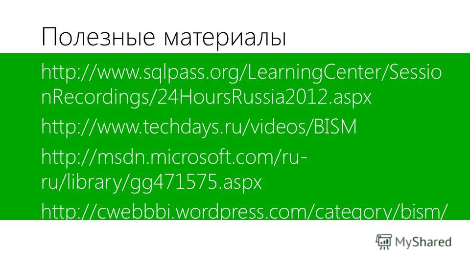 Полезные материалы http://www.sqlpass.org/LearningCenter/Sessio nRecordings/24HoursRussia2012.aspx http://www.techdays.ru/videos/BISM http://msdn.microsoft.com/ru- ru/library/gg471575.aspx http://cwebbbi.wordpress.com/category/bism/