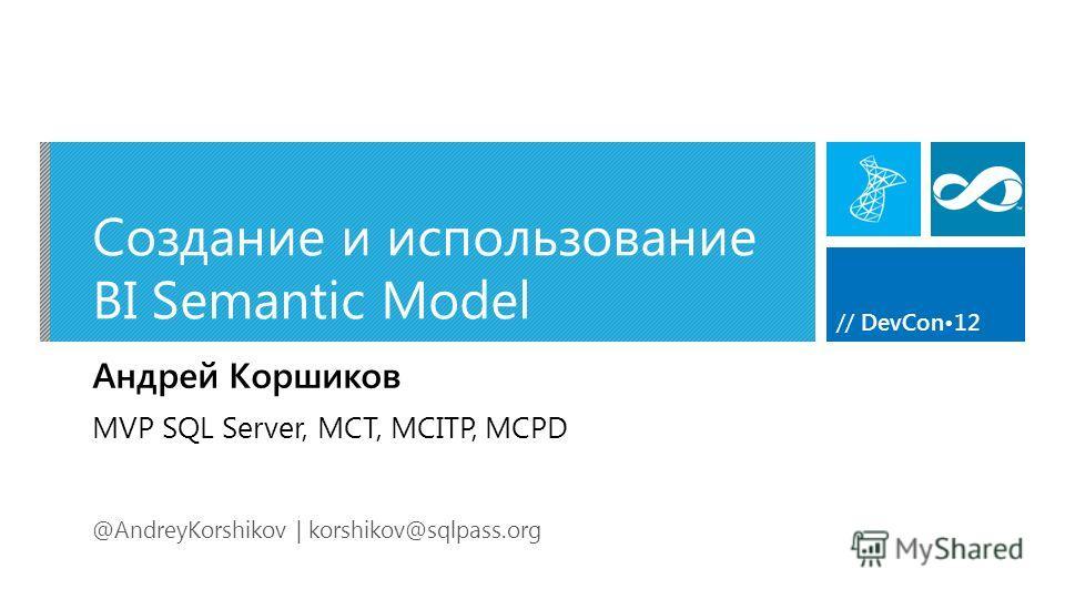 // DevCon12 Создание и использование BI Semantic Model Андрей Коршиков @AndreyKorshikov | korshikov@sqlpass.org MVP SQL Server, MCT, MCITP, MCPD