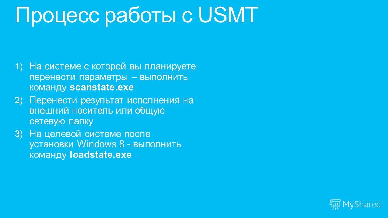 1) На системе с которой вы планируете перенести параметры – выполнить команду scanstate.exe 2) Перенести результат исполнения на внешний носитель или общую сетевую папку 3) На целевой системе после установки Windows 8 - выполнить команду loadstate.ex