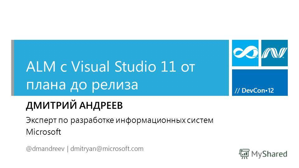 // DevCon12 ALM c Visual Studio 11 от плана до релиза ДМИТРИЙ АНДРЕЕВ @dmandreev | dmitryan@microsoft.com Эксперт по разработке информационных систем Microsoft