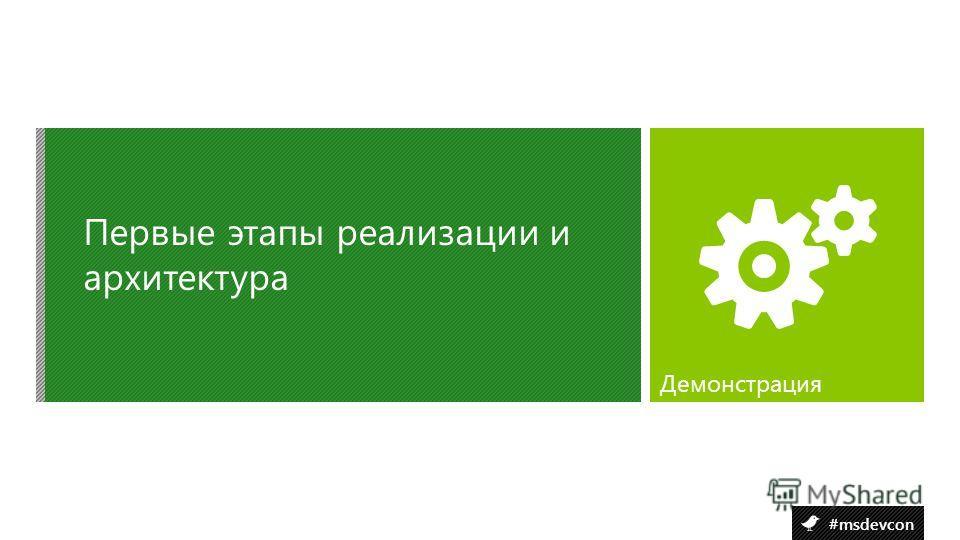 #msdevcon Первые этапы реализации и архитектура Демонстрация