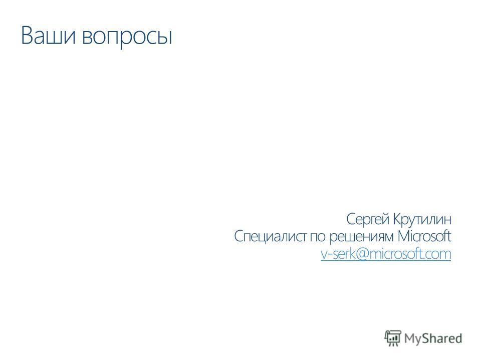 Ваши вопросы Сергей Крутилин Специалист по решениям Microsoft v-serk@microsoft.com