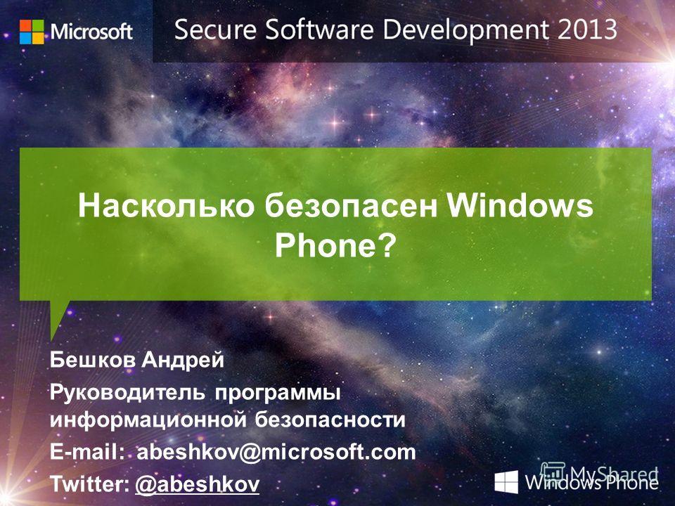 Насколько безопасен Windows Phone? Бешков Андрей Руководитель программы информационной безопасности E-mail: abeshkov@microsoft.com Twitter: @abeshkov
