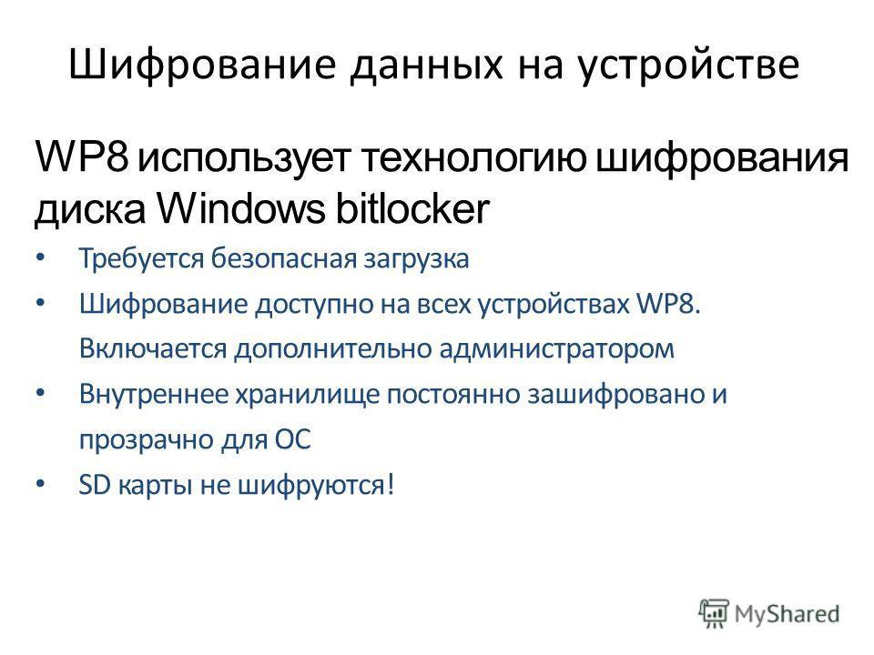 Шифрование данных на устройстве WP8 использует технологию шифрования диска Windows bitlocker Требуется безопасная загрузка Шифрование доступно на всех устройствах WP8. Включается дополнительно администратором Внутреннее хранилище постоянно зашифрован