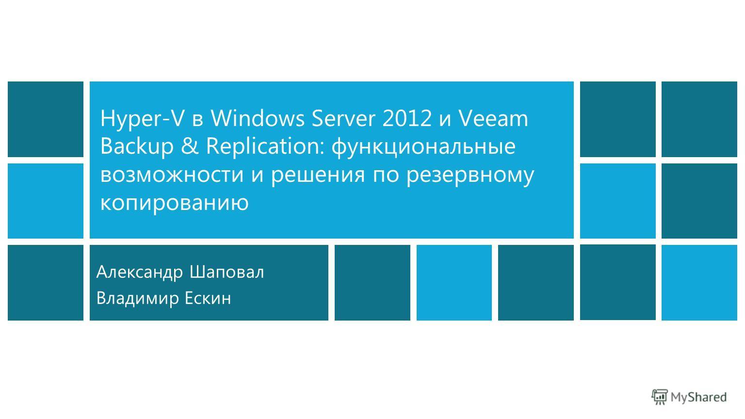 Hyper-V в Windows Server 2012 и Veeam Backup & Replication: функциональные возможности и решения по резервному копированию Александр Шаповал Владимир Ескин