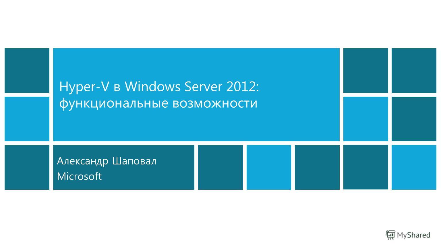 Hyper-V в Windows Server 2012: функциональные возможности Александр Шаповал Microsoft