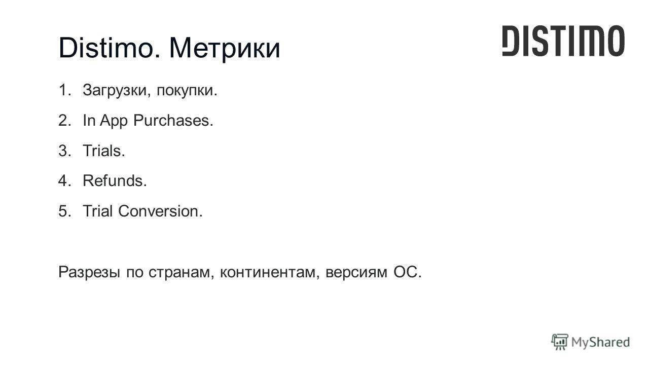 Distimo. Метрики 1.Загрузки, покупки. 2.In App Purchases. 3.Trials. 4.Refunds. 5.Trial Conversion. Разрезы по странам, континентам, версиям ОС.