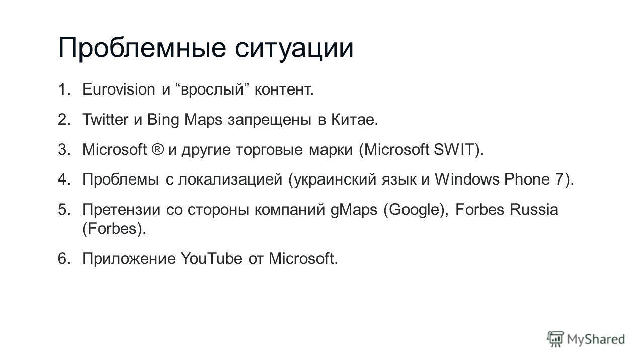 Проблемные ситуации 1.Eurovision и врослый контент. 2.Twitter и Bing Maps запрещены в Китае. 3.Microsoft ® и другие торговые марки (Microsoft SWIT). 4.Проблемы с локализацией (украинский язык и Windows Phone 7). 5.Претензии со стороны компаний gMaps
