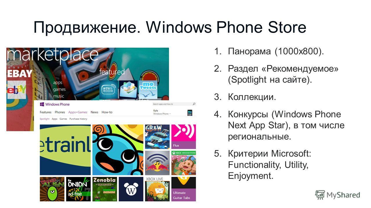 Продвижение. Windows Phone Store 1.Панорама (1000x800). 2.Раздел «Рекомендуемое» (Spotlight на сайте). 3.Коллекции. 4.Конкурсы (Windows Phone Next App Star), в том числе региональные. 5.Критерии Microsoft: Functionality, Utility, Enjoyment.
