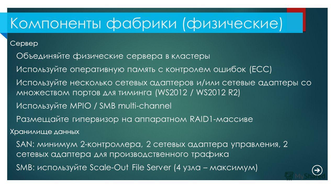 Компоненты фабрики (физические) Сервер Объединяйте физические сервера в кластеры Используйте оперативную память с контролем ошибок (ECC) Используйте несколько сетевых адаптеров и/или сетевые адаптеры со множеством портов для тиминга (WS2012 / WS2012