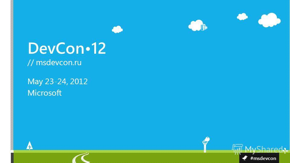 DevCon12 // msdevcon.ru #msdevcon May 23-24, 2012 Microsoft