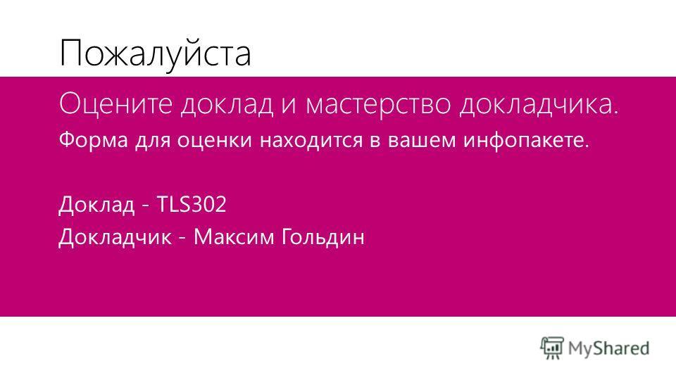 Пожалуйста Оцените доклад и мастерство докладчика. Форма для оценки находится в вашем инфопакете. Доклад - TLS302 Докладчик - Максим Гольдин