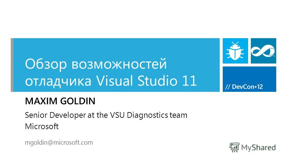 // DevCon12 Обзор возможностей отладчика Visual Studio 11 MAXIM GOLDIN mgoldin@microsoft.com Senior Developer at the VSU Diagnostics team Microsoft