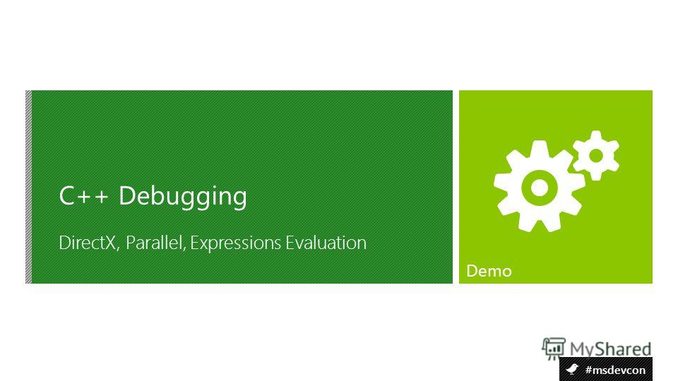#msdevcon DirectX, Parallel, Expressions Evaluation C++ Debugging Demo