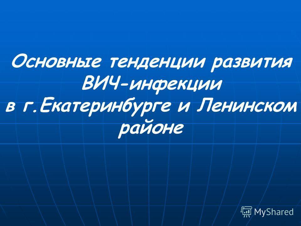 Основные тенденции развития ВИЧ-инфекции в г.Екатеринбурге и Ленинском районе