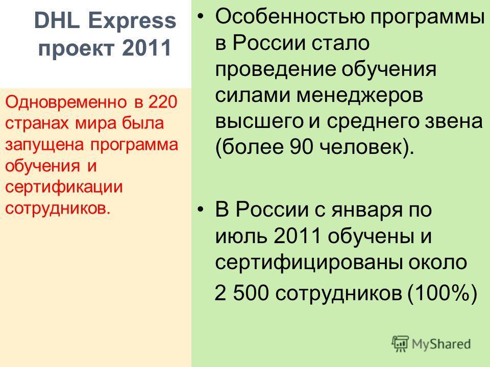 DHL Express проект 2011 Особенностью программы в России стало проведение обучения силами менеджеров высшего и среднего звена (более 90 человек). В России с января по июль 2011 обучены и сертифицированы около 2 500 сотрудников (100%) Одновременно в 22