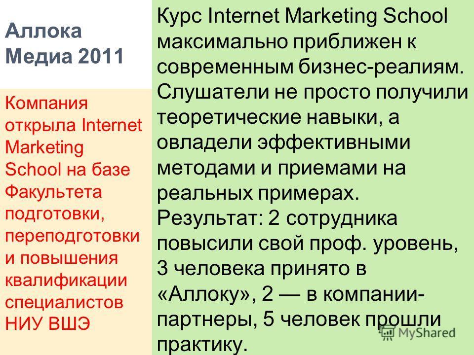 Аллока Медиа 2011 Курс Internet Marketing School максимально приближен к современным бизнес-реалиям. Слушатели не просто получили теоретические навыки, а овладели эффективными методами и приемами на реальных примерах. Результат: 2 сотрудника повысили