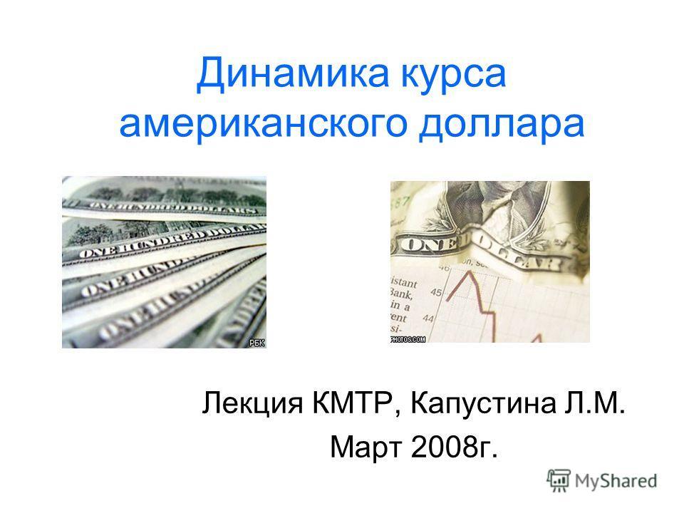 Динамика курса американского доллара Лекция КМТР, Капустина Л.М. Март 2008г.