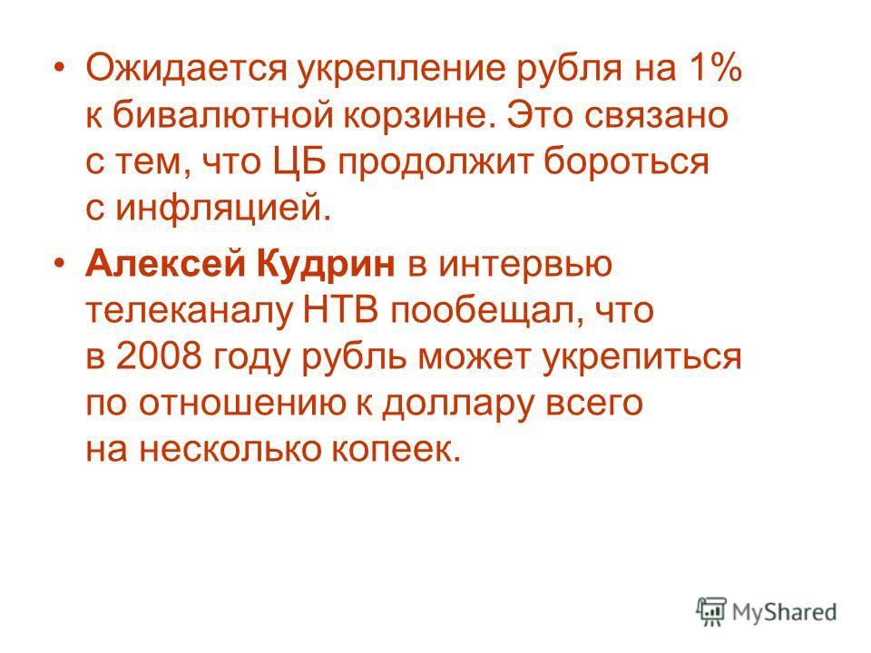 Ожидается укрепление рубля на 1% к бивалютной корзине. Это связано с тем, что ЦБ продолжит бороться с инфляцией. Алексей Кудрин в интервью телеканалу НТВ пообещал, что в 2008 году рубль может укрепиться по отношению к доллару всего на несколько копее