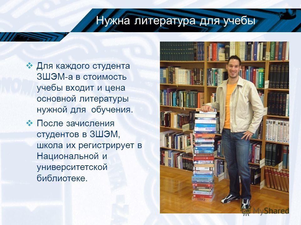 Нужна литература для учебы Для каждого студента ЗШЭМ-а в стоимость учебы входит и цена основной литературы нужной для обучения. После зачисления студентов в ЗШЭМ, школа их регистрирует в Национальной и университетской библиотеке.